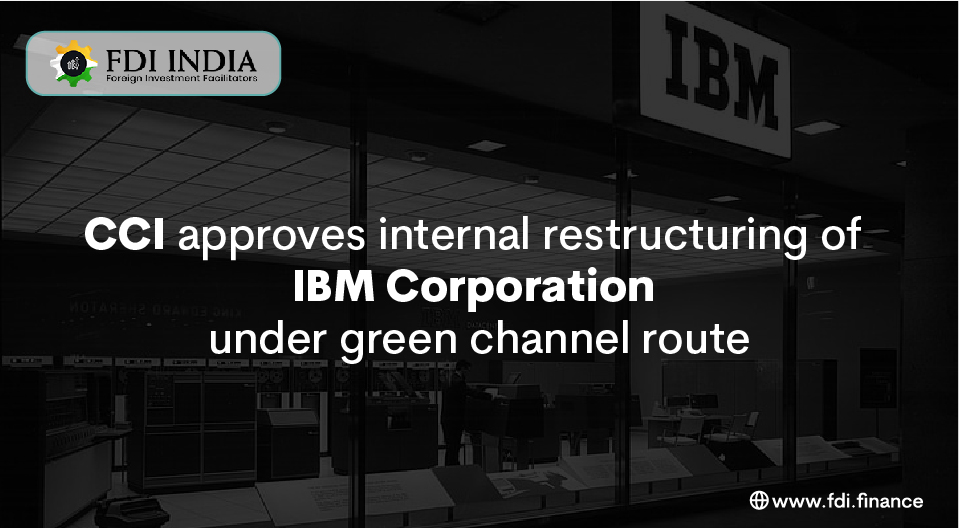 CCI Approves Internal Restructuring Of IBM Corporation Under Green Channel Route