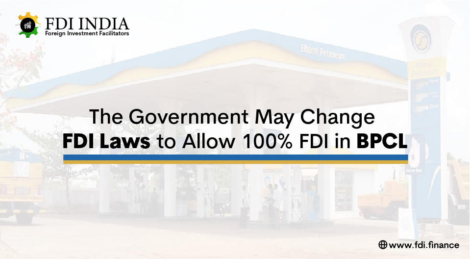 The Government May Change FDI Laws to Allow 100% FDI in BPCL