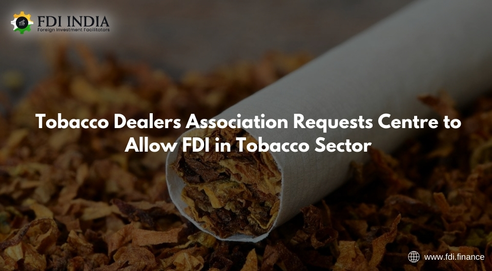 Tobacco Dealers Association Requests Centre to Allow FDI in Tobacco Sector