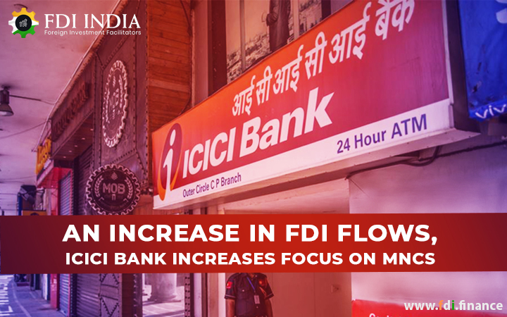 An Increase in FDI flows, ICICI Bank increases focus on MNCs