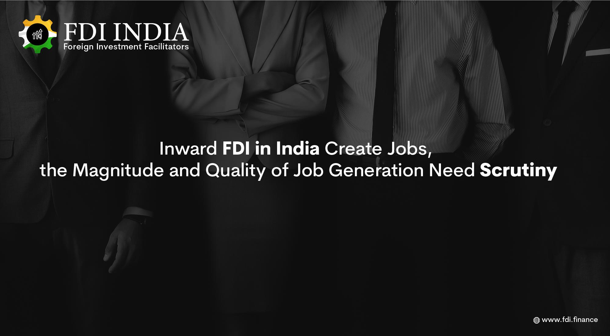 Inward FDI in India Create Jobs, the Magnitude and Quality of Job Generation Need Scrutiny