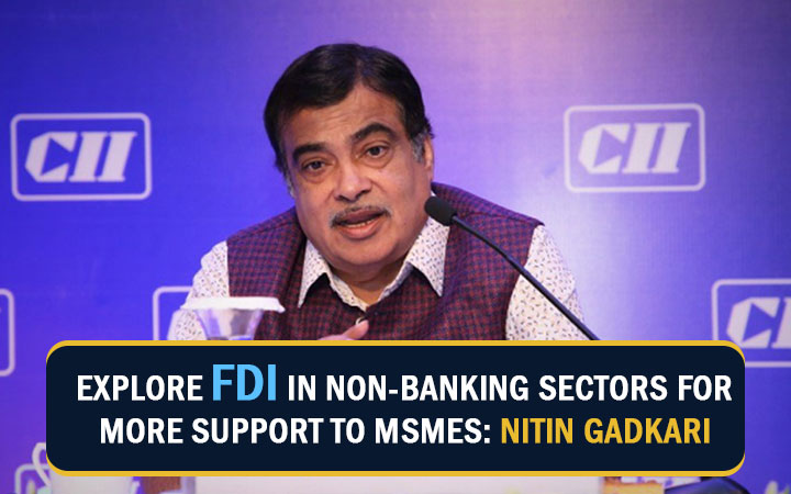 Explore FDI in Non-Banking Sectors for more Support to MSMEs: Nitin Gadkari