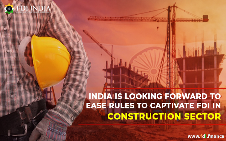 India Is Looking Forward To Ease Rules to Captivate FDI in Construction Sector