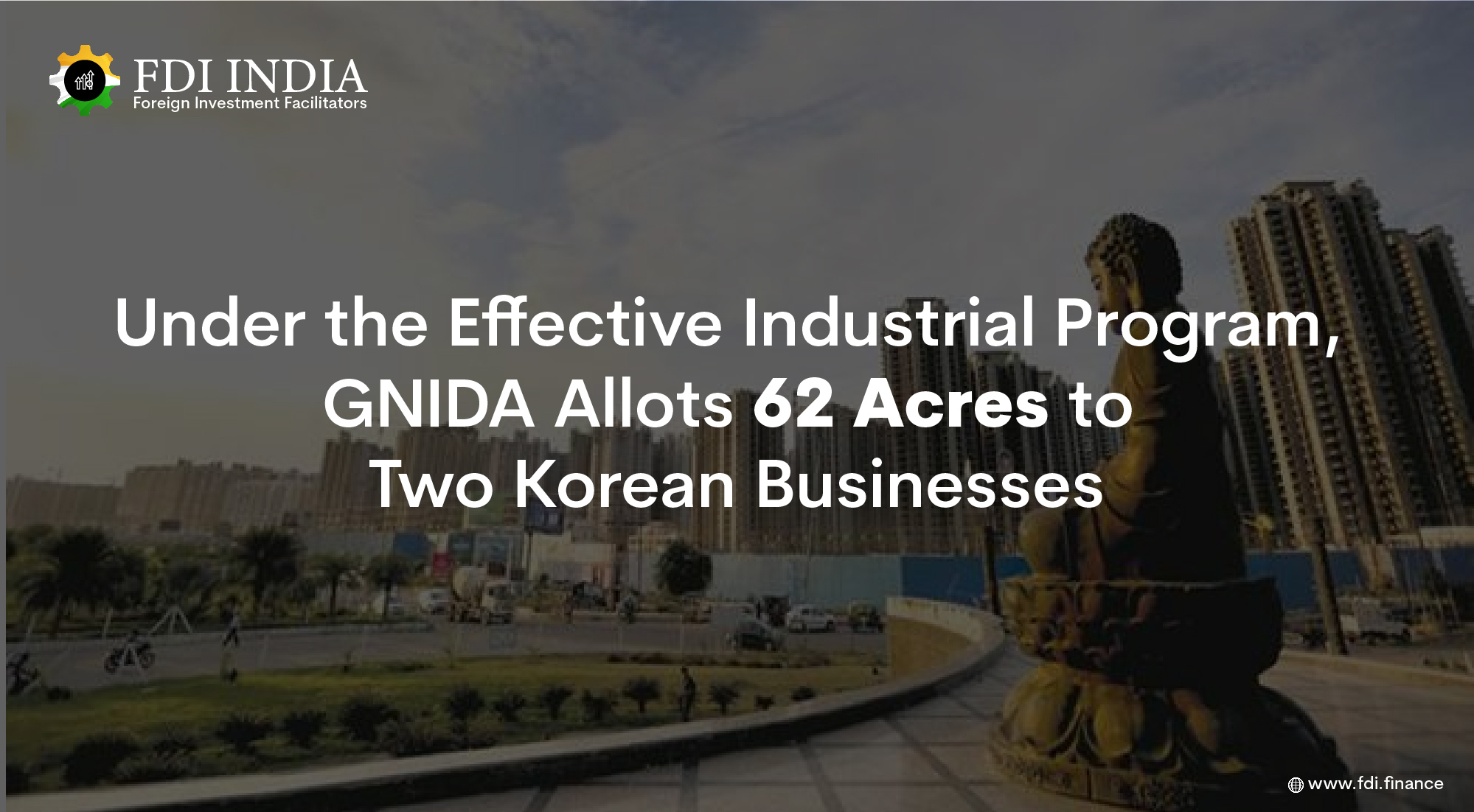 Under the Effective Industrial Program, GNIDA Allots 62 Acres to Two Korean Businesses