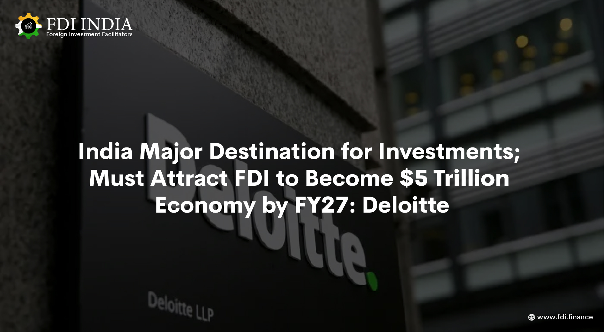 India Major Destination for Investments; Must Attract FDI to Become $5 Trillion Economy by FY27: Deloitte