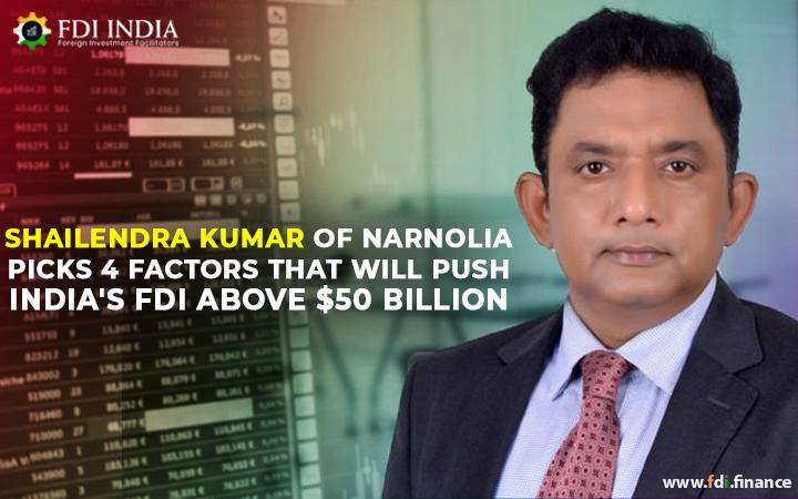 Shailendra Kumar of Narnolia Picks 4 Factors That Will Push India's FDI above $50 Billion