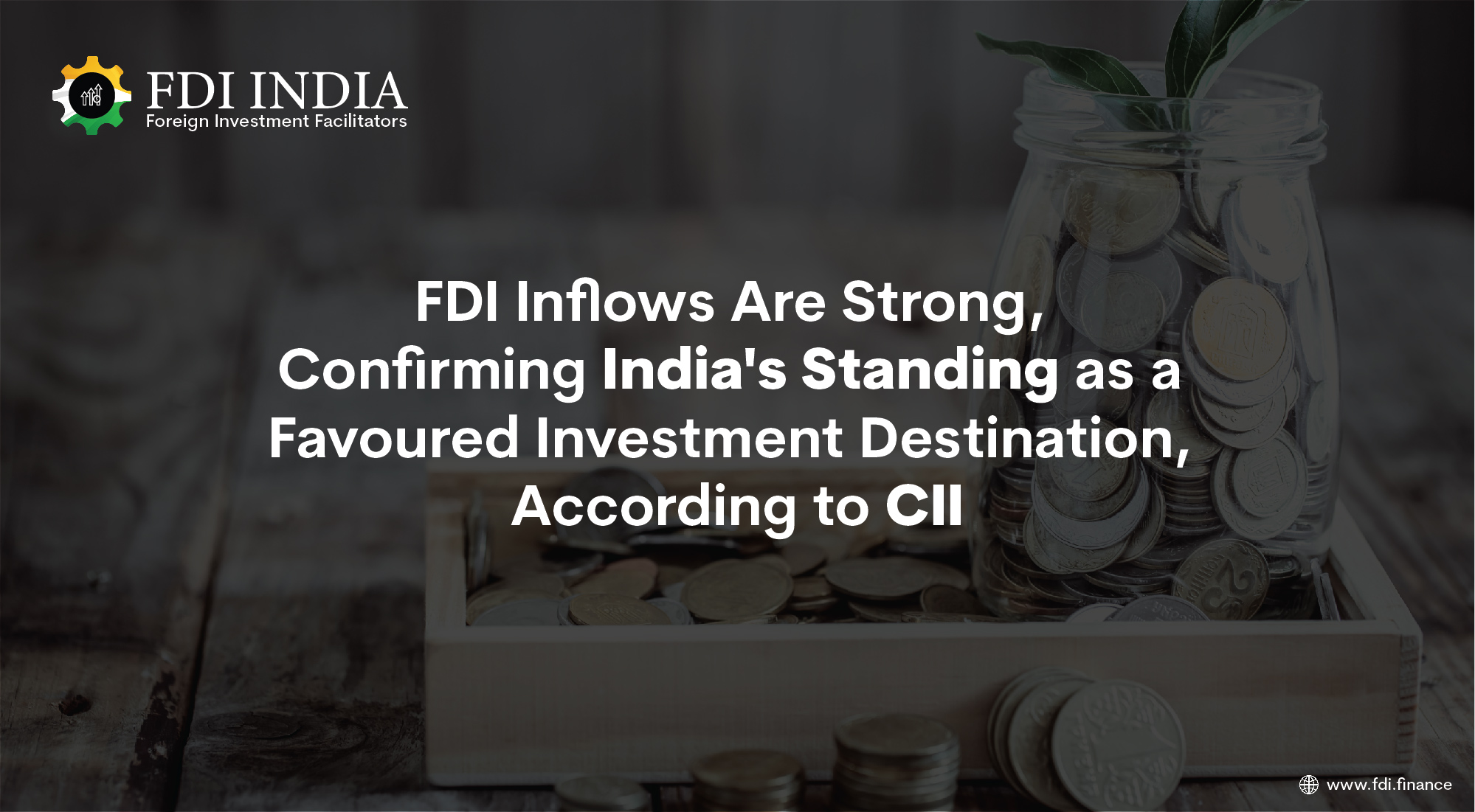 FDI Inflows Are Strong, Confirming India's Standing as a Favoured Investment Destination, According to CII