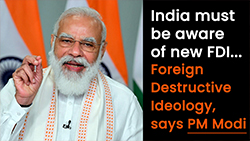 India must be aware of new FDI - Foreign Destructive Ideology. Says PM Modi.